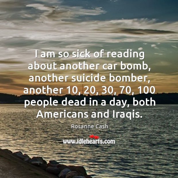 I am so sick of reading about another car bomb, another suicide bomber, another Rosanne Cash Picture Quote
