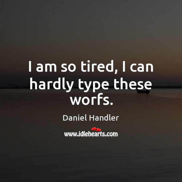 I am so tired, I can hardly type these worfs. Daniel Handler Picture Quote