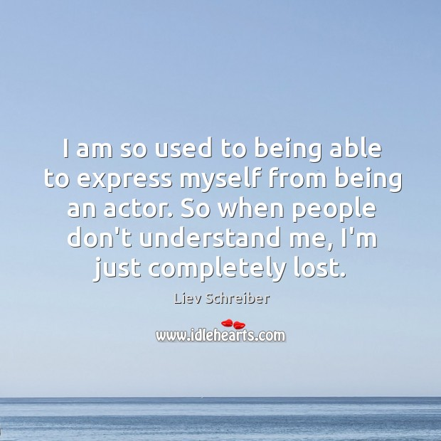 I am so used to being able to express myself from being Liev Schreiber Picture Quote
