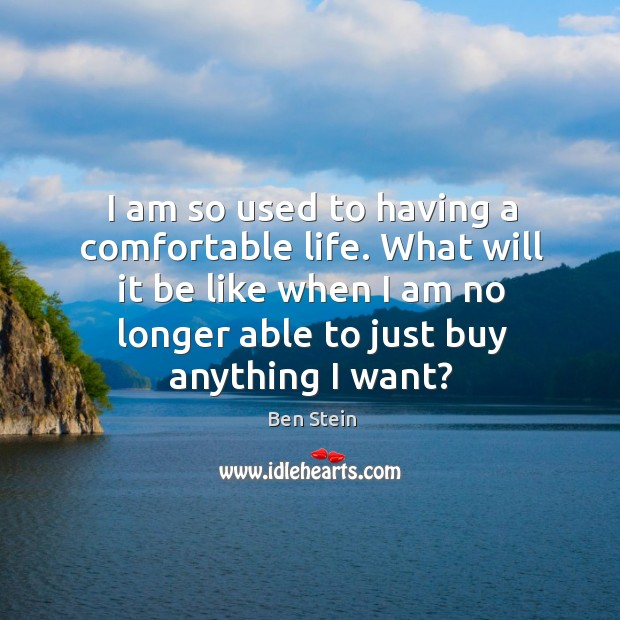 Image, I am so used to having a comfortable life. What will it