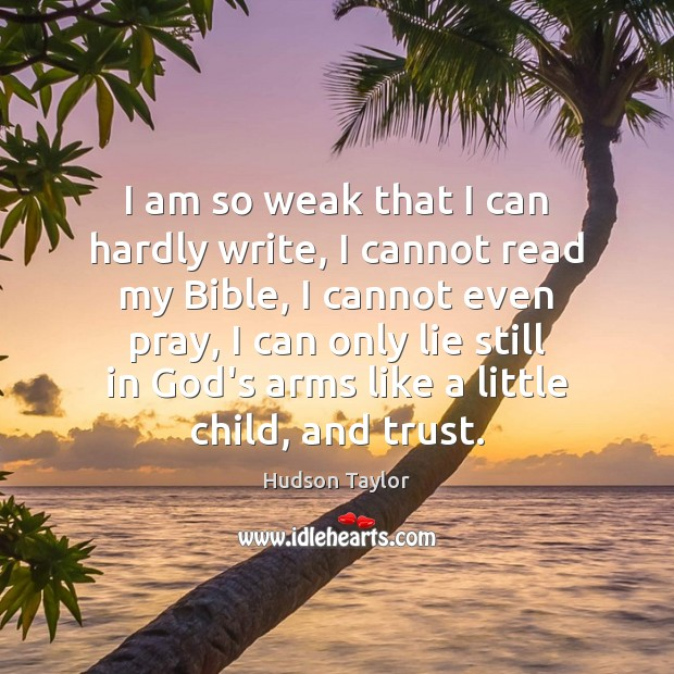I am so weak that I can hardly write, I cannot read Hudson Taylor Picture Quote