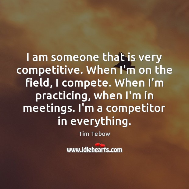 I am someone that is very competitive. When I'm on the field, Tim Tebow Picture Quote