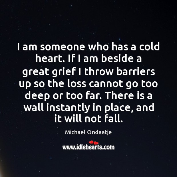 I am someone who has a cold heart. If I am beside Michael Ondaatje Picture Quote