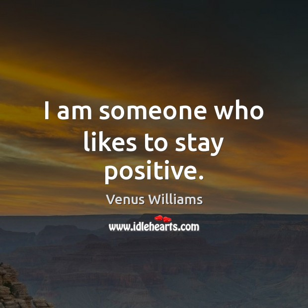 I am someone who likes to stay positive. Venus Williams Picture Quote