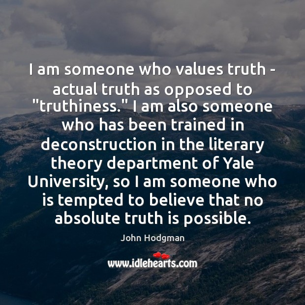 Image, I am someone who values truth – actual truth as opposed to ""