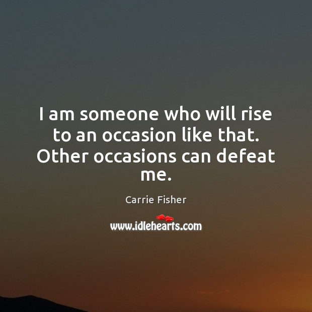 I am someone who will rise to an occasion like that. Other occasions can defeat me. Image