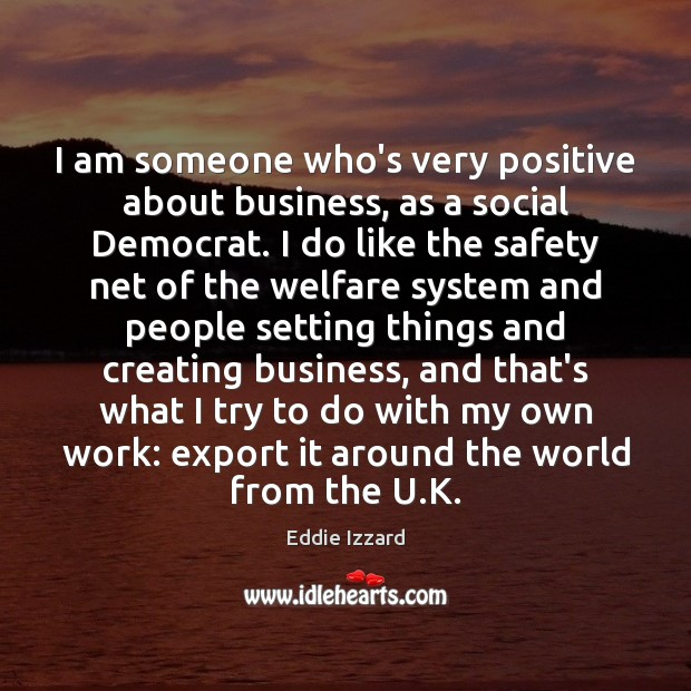 I am someone who's very positive about business, as a social Democrat. Eddie Izzard Picture Quote