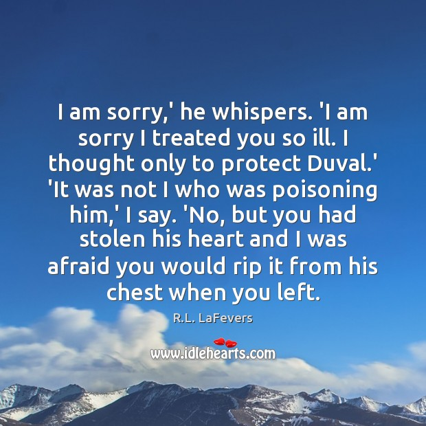 I am sorry,' he whispers. 'I am sorry I treated you R.L. LaFevers Picture Quote