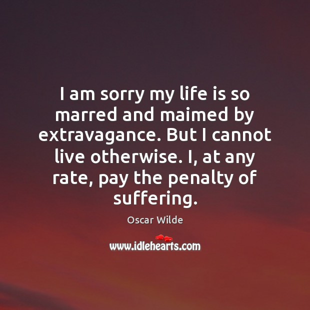 Image, Am, Am Sorry, Any, Cannot, Extravagance, I Am, I Am Sorry, Life, Life Is, Live, Maimed, My Life, Otherwise, Pay, Penalties, Penalty, Rate, Sorry, Suffering
