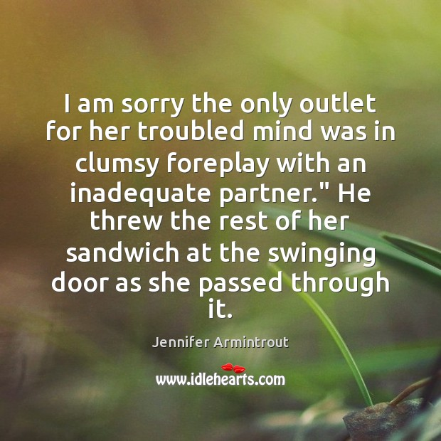 I am sorry the only outlet for her troubled mind was in Image