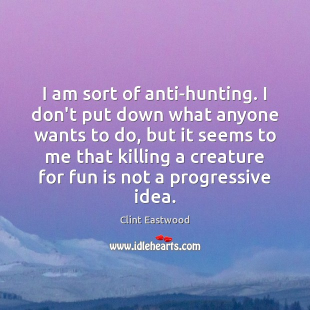 I am sort of anti-hunting. I don't put down what anyone wants Image