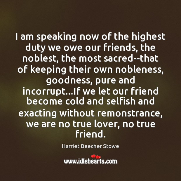 I am speaking now of the highest duty we owe our friends, Image