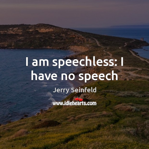 I am speechless: I have no speech Jerry Seinfeld Picture Quote