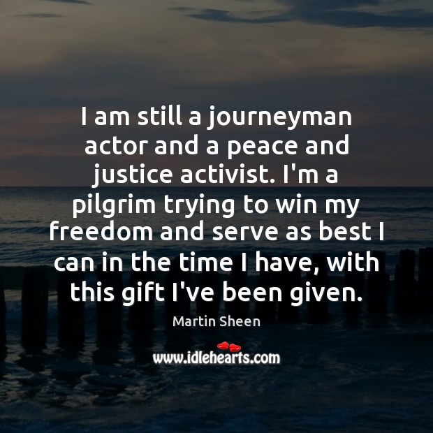 I am still a journeyman actor and a peace and justice activist. Martin Sheen Picture Quote