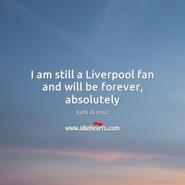 I am still a Liverpool fan and will be forever, absolutely Image