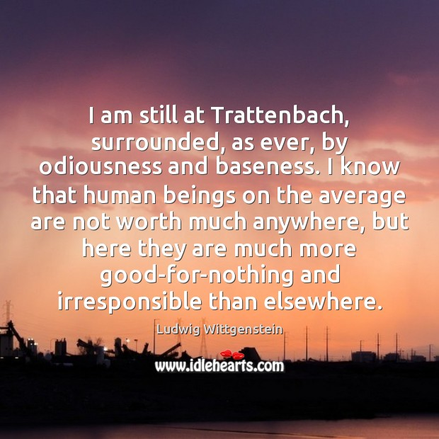 Image, I am still at Trattenbach, surrounded, as ever, by odiousness and baseness.