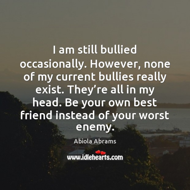 I am still bullied occasionally. However, none of my current bullies really Enemy Quotes Image