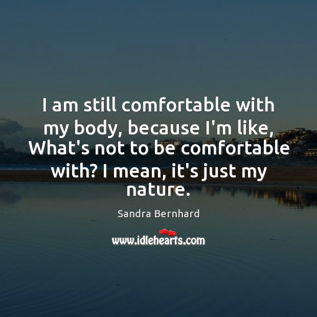 I am still comfortable with my body, because I'm like, What's not Sandra Bernhard Picture Quote