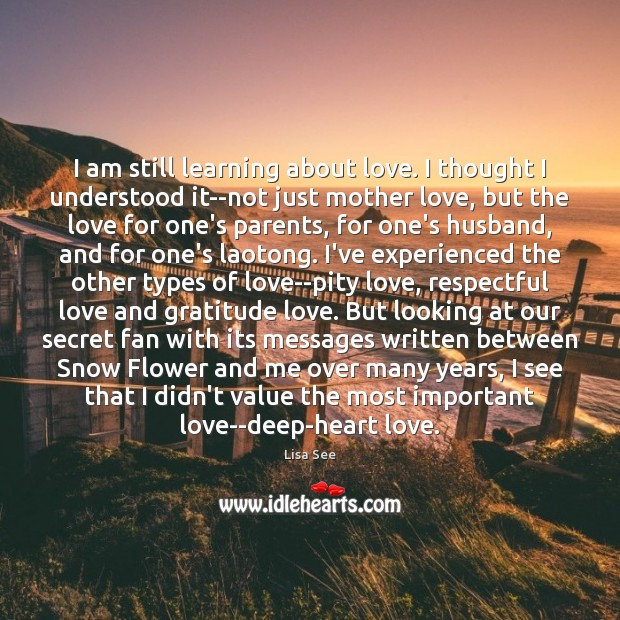 I am still learning about love. I thought I understood it–not just Lisa See Picture Quote