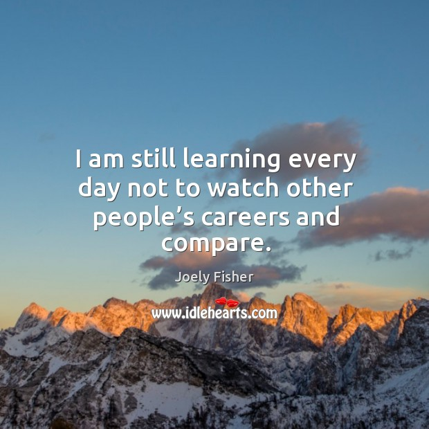 I am still learning every day not to watch other people's careers and compare. Image