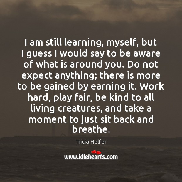 I am still learning, myself, but I guess I would say to Tricia Helfer Picture Quote