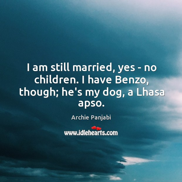 I am still married, yes – no children. I have Benzo, though; he's my dog, a Lhasa apso. Archie Panjabi Picture Quote