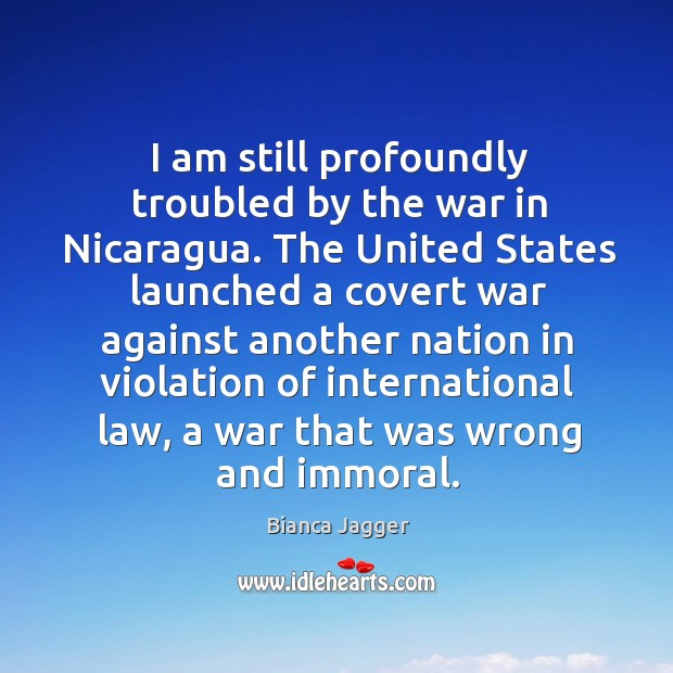 Image, I am still profoundly troubled by the war in nicaragua.