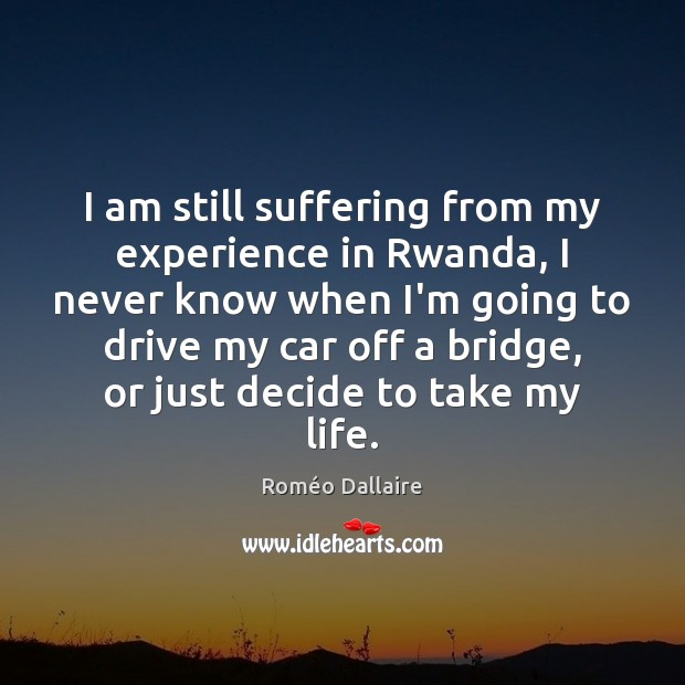 I am still suffering from my experience in Rwanda, I never know Roméo Dallaire Picture Quote