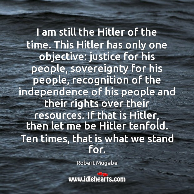 I am still the Hitler of the time. This Hitler has only Robert Mugabe Picture Quote