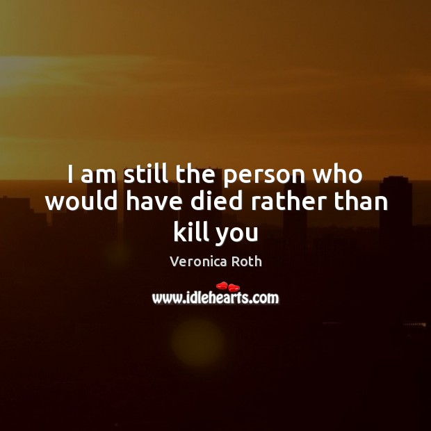 I am still the person who would have died rather than kill you Image