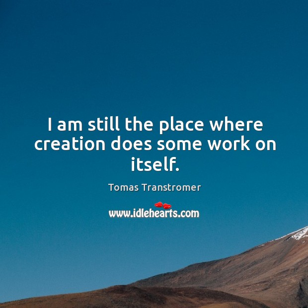 I am still the place where creation does some work on itself. Image