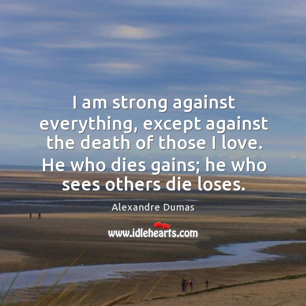 Image, I am strong against everything, except against the death of those I