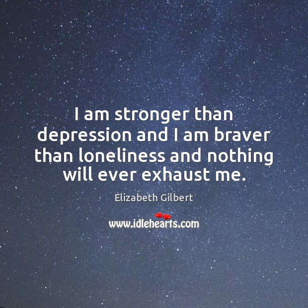 I am stronger than depression and I am braver than loneliness and Elizabeth Gilbert Picture Quote