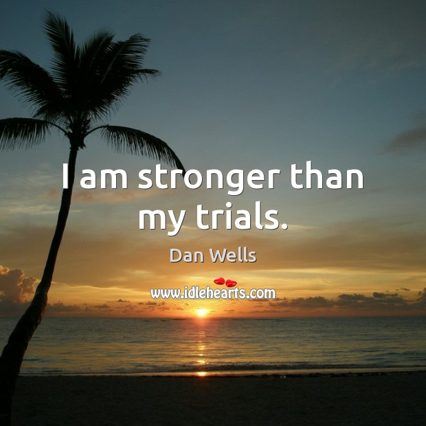 I am stronger than my trials. Dan Wells Picture Quote