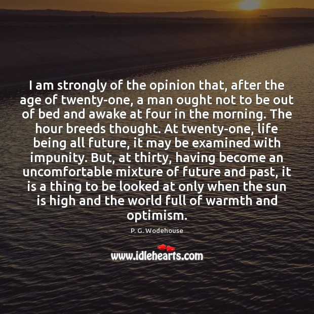 I am strongly of the opinion that, after the age of twenty-one, P. G. Wodehouse Picture Quote
