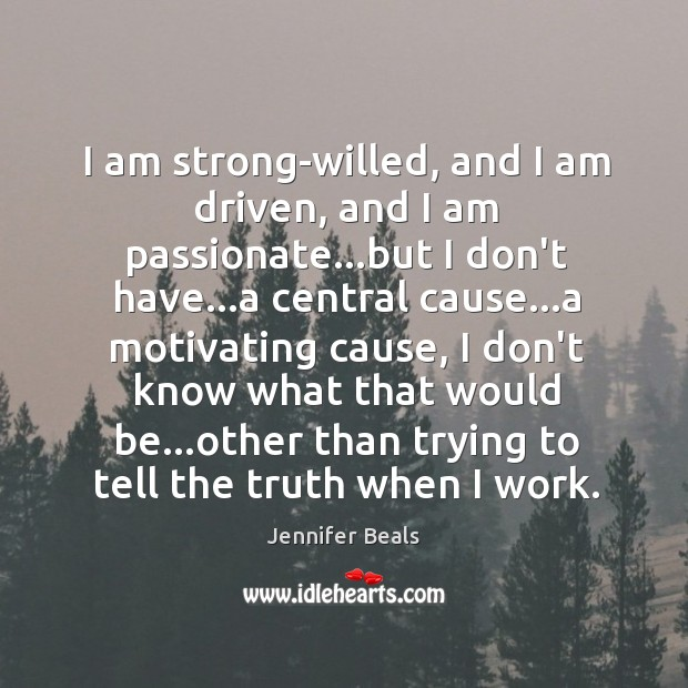 I am strong-willed, and I am driven, and I am passionate…but Jennifer Beals Picture Quote