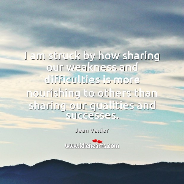 Image, I am struck by how sharing our weakness and difficulties is more