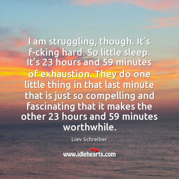 I am struggling, though. It's f-cking hard. So little sleep. It' Liev Schreiber Picture Quote