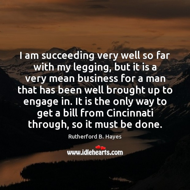 I am succeeding very well so far with my legging, but it Rutherford B. Hayes Picture Quote