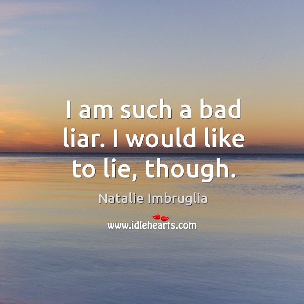 I am such a bad liar. I would like to lie, though. Natalie Imbruglia Picture Quote
