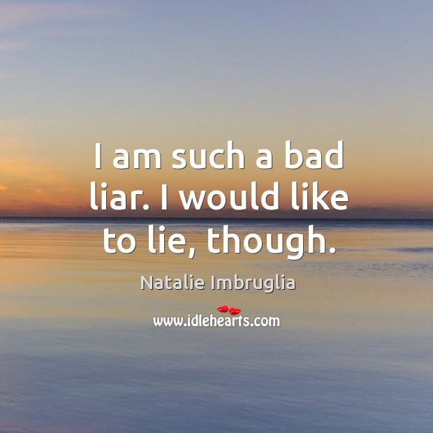I am such a bad liar. I would like to lie, though. Image
