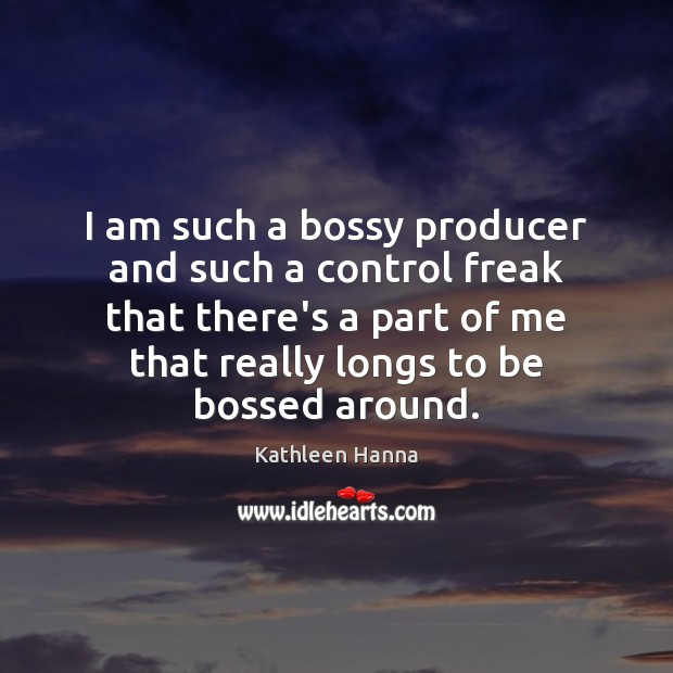 I am such a bossy producer and such a control freak that Kathleen Hanna Picture Quote
