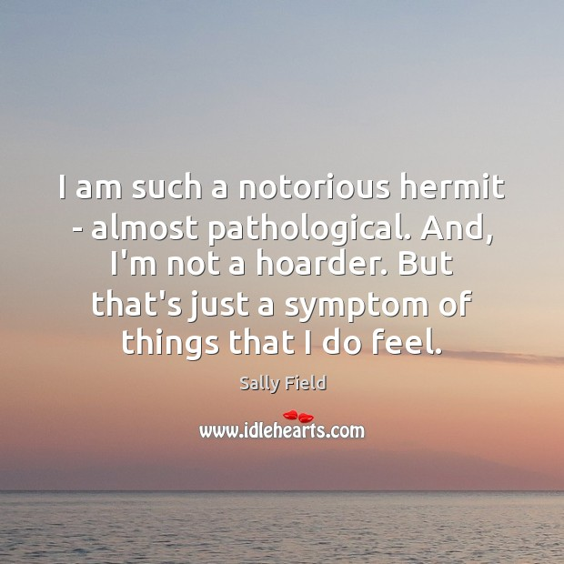 I am such a notorious hermit – almost pathological. And, I'm not Sally Field Picture Quote