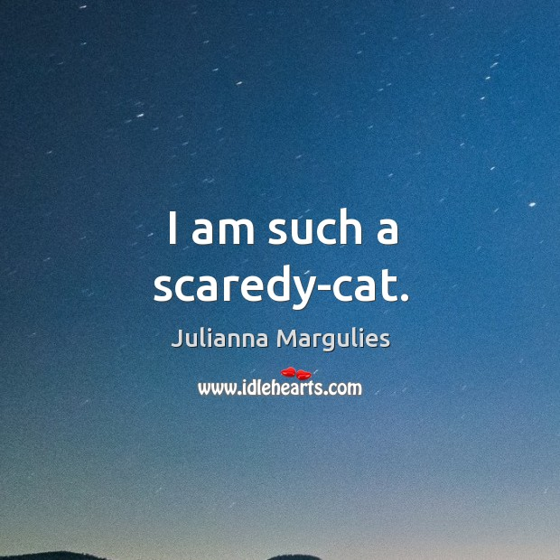 I am such a scaredy-cat. Julianna Margulies Picture Quote