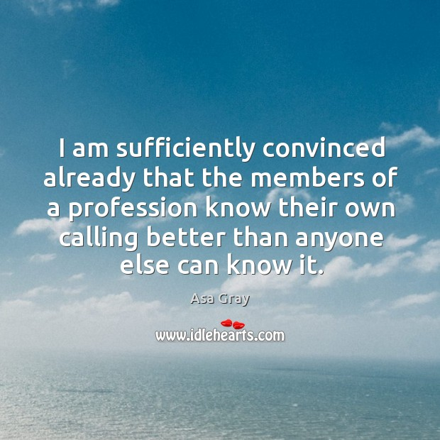 I am sufficiently convinced already that the members of a profession know their own calling Image