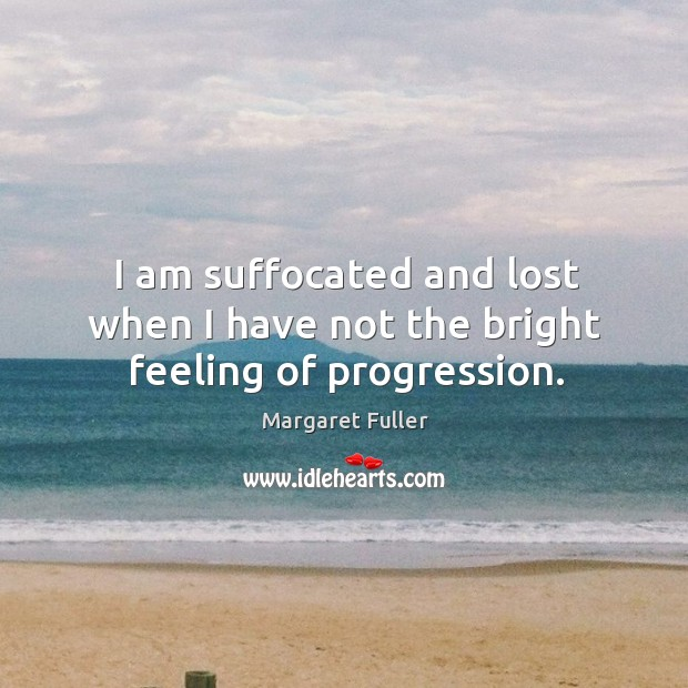 I am suffocated and lost when I have not the bright feeling of progression. Image