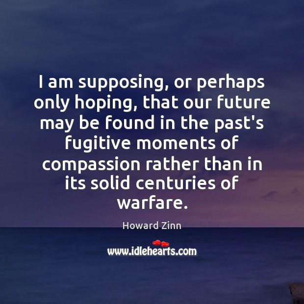 I am supposing, or perhaps only hoping, that our future may be Howard Zinn Picture Quote