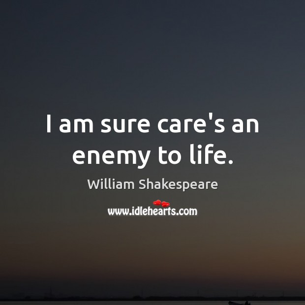 Image, I am sure care's an enemy to life.
