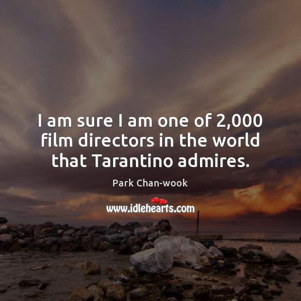 I am sure I am one of 2,000 film directors in the world that Tarantino admires. Image
