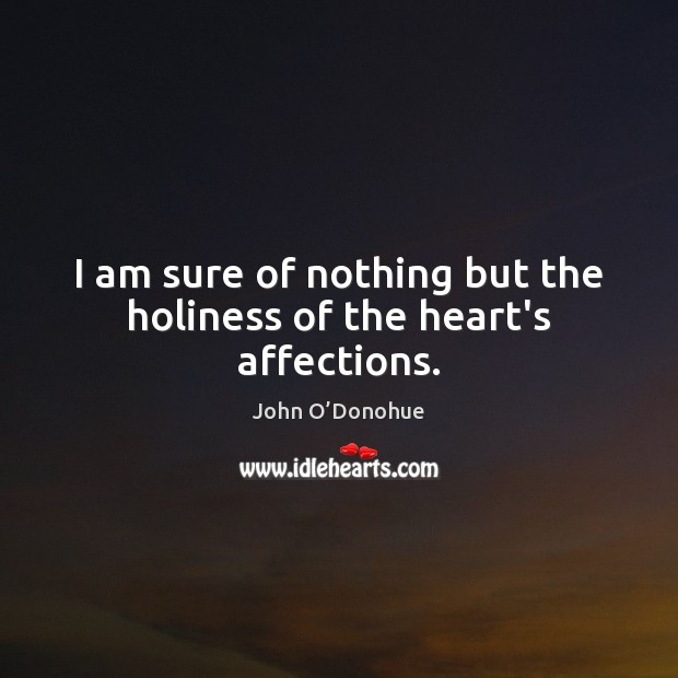 I am sure of nothing but the holiness of the heart's affections. John O'Donohue Picture Quote